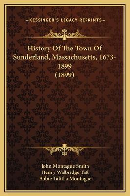 History of the Town of Sunderland, Massachusetts, 1673-1899 (1899) - Smith, John Montague, and Taft, Henry Walbridge