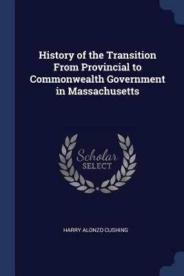 History of the Transition from Provincial to Commonwealth Government in Massachusetts - Cushing, Harry Alonzo