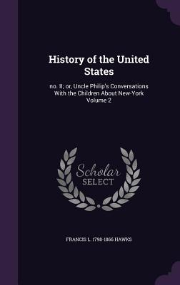 History of the United States: No. II; Or, Uncle Philip's Conversations with the Children about New-York Volume 2 - Hawks, Francis L 1798-1866