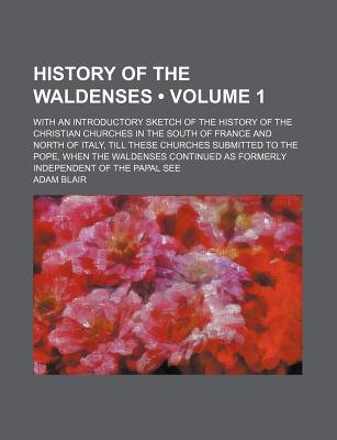 History of the Waldenses (Volume 1); With an Introductory Sketch of the History of the Christian Churches in the South of France and North of Italy, Till These Churches Submitted to the Pope, When the Waldenses Continued as Formerly Independent of the Pap - Blair, Adam
