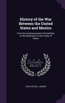 History of the War Between the United States and Mexico: From the Commencement of Hostilities to the Ratification of the Treaty of Peace - Jenkins, John Stilwell
