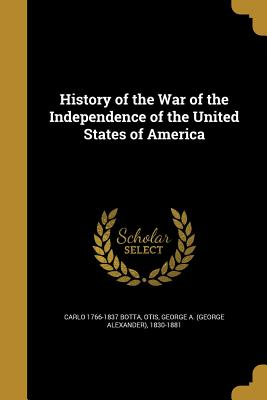 History of the War of the Independence of the United States of America - Botta, Carlo 1766-1837, and Otis, George a (George Alexander) 1830 (Creator)