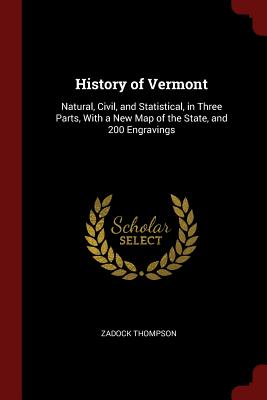 History of Vermont: Natural, Civil, and Statistical, in Three Parts, with a New Map of the State, and 200 Engravings - Thompson, Zadock