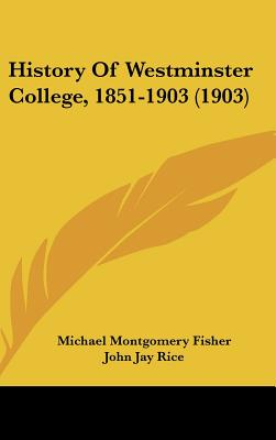 History of Westminster College, 1851-1903 (1903) - Fisher, Michael Montgomery, and Rice, John Jay (Editor)