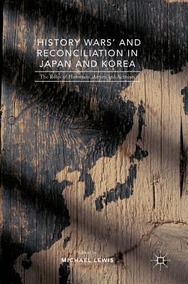 'History Wars' and Reconciliation in Japan and Korea: The Roles of Historians, Artists and Activists - Lewis, Michael, Professor (Editor)