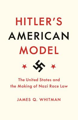 Hitler's American Model: The United States and the Making of Nazi Race Law - Whitman, James Q