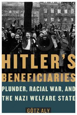 Hitler's Beneficiaries: Plunder, Racial War, and the Nazi Welfare State - Aly, Gotz, and Chase, Jefferson (Translated by)