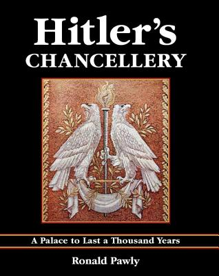 Hitler's Chancellery: A Palace to Last a Thousand Years - Pawly, Ronald