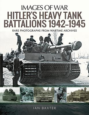 Hitler's Heavy Tiger Tank Battalions 1942-1945: Rare Photographs from Wartime Archives - Baxter, Ian