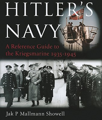 Hitler's Navy: A Reference Guide to the Kriegsmarine, 1935-1945 - Showell, Jak P Mallmann