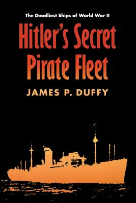 Hitler's Secret Pirate Fleet: The Deadliest Ships of World War II - Duffy, James P
