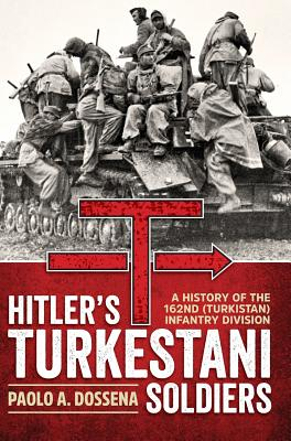 Hitler'S Turkestani Soldiers: A History of the 162nd (Turkistan) Infantry Division - Dossena, Paolo A.
