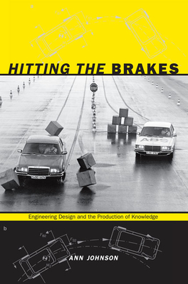 Hitting the Brakes: Engineering Design and the Production of Knowledge - Johnson, Ann