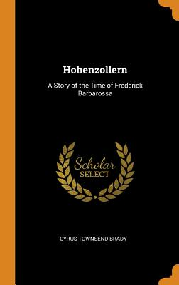 Hohenzollern: A Story of the Time of Frederick Barbarossa - Brady, Cyrus Townsend