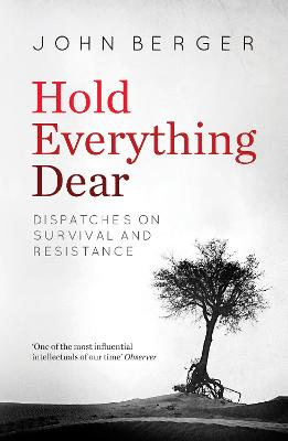 Hold Everything Dear: Dispatches on Survival and Resistance - Berger, John