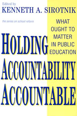 Holding Accountability Accountable: What Ought to Matter in Public Education - Sirotnik, Kenneth A