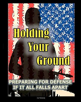 Holding Your Ground: Preparing for Defense If It All Falls Apart - Nobody, Joe