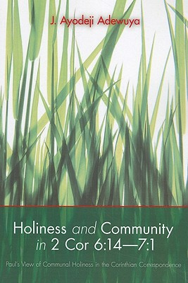 Holiness and Community in 2 Cor 6:14-7:1: Paul's View of Communal Holiness in the Corinthian Correspondence - Adewuya, J Ayodeji