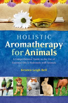Holistic Aromatherapy for Animals: A Comprehensive Guide to the Use of Essential Oils & Hydrosols with Animals - Bell, Kristen Leigh
