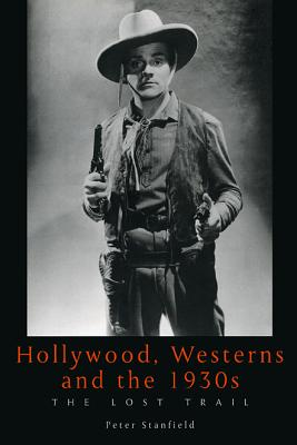 Hollywood, Westerns and the 1930s: The Lost Trail - Stanfield, Peter, Professor