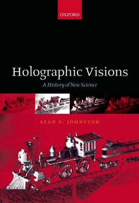 Holographic Visions: A History of New Science - Johnston, Sean, and Johnston, Sean F