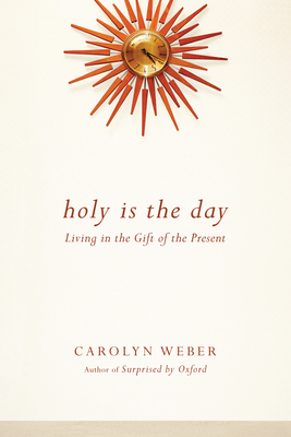 Holy Is the Day: Living in the Gift of the Present - Weber, Carolyn A