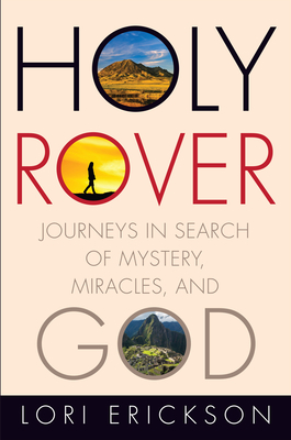 Holy Rover: Journeys in Search of Mystery, Miracles, and God - Erickson, Lori