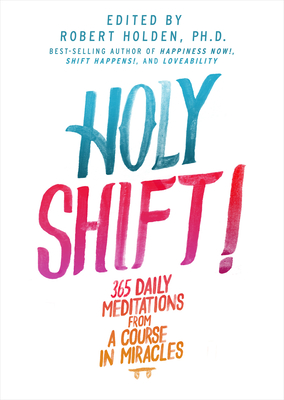 Holy Shift!: 365 Daily Meditations from a Course in Miracles - Holden, Robert (Editor)