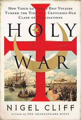 Holy War: How Vasco Da Gama's Epic Voyages Turned the Tide in a Centuries-Old Clash of Civilizations - Cliff, Nigel