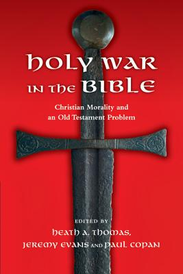 Holy War in the Bible: Christian Morality and an Old Testament Problem - Thomas, Heath A, Dr., PH.D. (Editor), and Evans, Jeremy (Editor), and Copan, Paul, Ph.D. (Editor)
