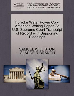 Holyoke Water Power Co V. American Writing Paper Co U.S. Supreme Court Transcript of Record with Supporting Pleadings - Williston, Samuel, and Branch, Claude R