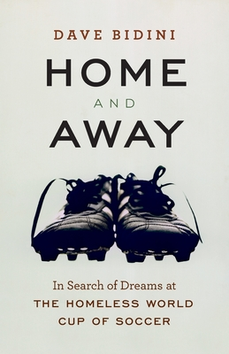 Home and Away: In Search of Dreams at the Homeless World Cup of Soccer - Bidini, Dave