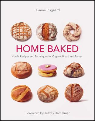 Home Baked: Nordic Recipes and Techniques for Organic Bread and Pastry - Risgaard, Hanne, and Tolstrup, Thomas (Photographer), and Risgaard, Marie-Louise (Translated by)