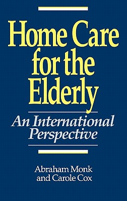 Home Care for the Elderly: An International Perspective - Monk, Abraham, and Cox, Carole, and Capitman, John