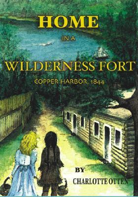 Home in a Wilderness Fort: Copper Harbor, 1844 - Otten, Charlotte F
