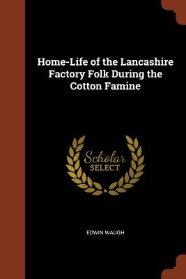 Home-Life of the Lancashire Factory Folk During the Cotton Famine - Waugh, Edwin