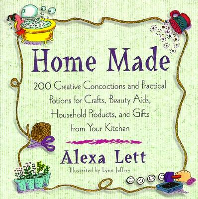 Home Made: 200 Creative Concoctions and Practical Potions for Crafts, Beauty Aids, Household Products, and Gifts from Your Kitchen - Lett, Alex