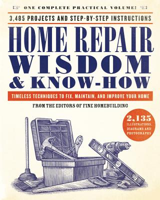 Home Repair Wisdom & Know-How: Timeless Techniques to Fix, Maintain, and Improve Your Home - Fine Homebuilding (Editor)