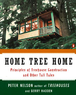 Home Tree Home: Principles of Treehouse Construction and Other Tall Tales - Nelson, Peter, and Hadden, Gerry
