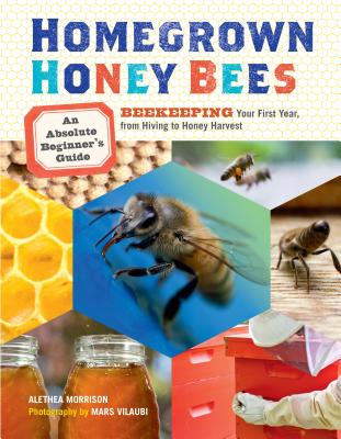 Homegrown Honey Bees: An Absolute Beginner's Guide to Beekeping Your First Year, from Hiving to Honey Harvest - Morrison, Alethea