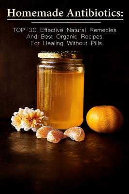 Homemade Antibiotics: Top 30 Effective Natural Remedies and Best Organic Recipes for Healing Without Pills: (Natural Antibiotics, Herbal Remedies, Aromatherapy) - McBride, Betty