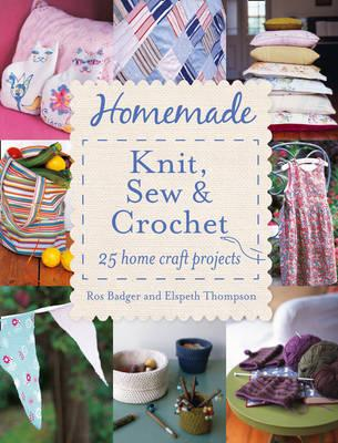 Homemade Knit, Sew and Crochet: 25 Home Craft Projects - Badger, Ros, and Thompson