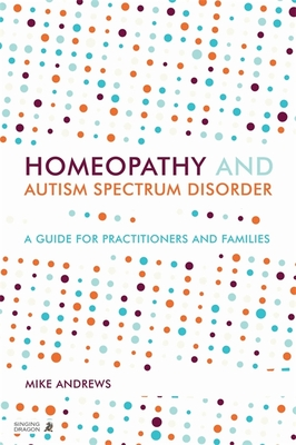 Homeopathy and Autism Spectrum Disorder: A Guide for Practitioners and Families - Andrews, Mike, and Kraus-Harper, Ursula (Contributions by), and Taffler, Simon (Contributions by)