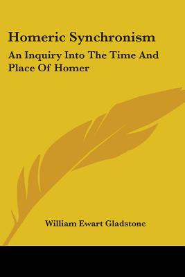 Homeric Synchronism: An Inquiry Into the Time and Place of Homer - Gladstone, William Ewart