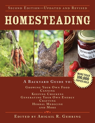 Homesteading: A Backyard Guide to Growing Your Own Food, Canning, Keeping Chickens, Generating Your Own Energy, Crafting, Herbal Medicine, and More - Gehring, Abigail R