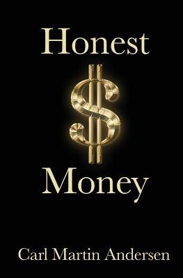 Honest Money: The Secret Life of Money and Banks - Andersen, Carl Martin