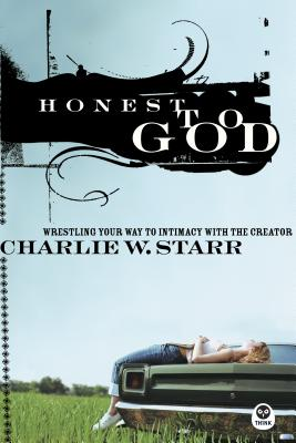 Honest to God: Wrestling Your Way to Intimacy with the Creator - Starr, Charlie W
