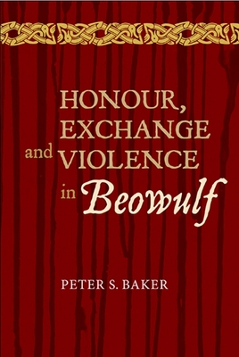Honour, Exchange and Violence in Beowulf - Baker, Peter S