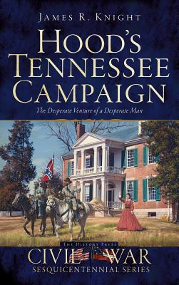 Hood's Tennessee Campaign: The Desperate Venture of a Desperate Man - Knight, James R