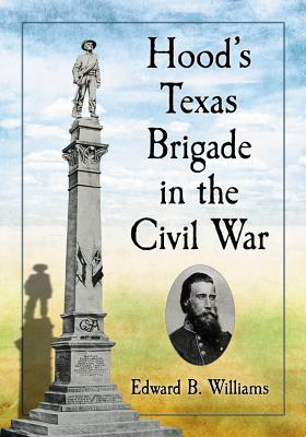 Hood's Texas Brigade in the Civil War - Williams, Edward B